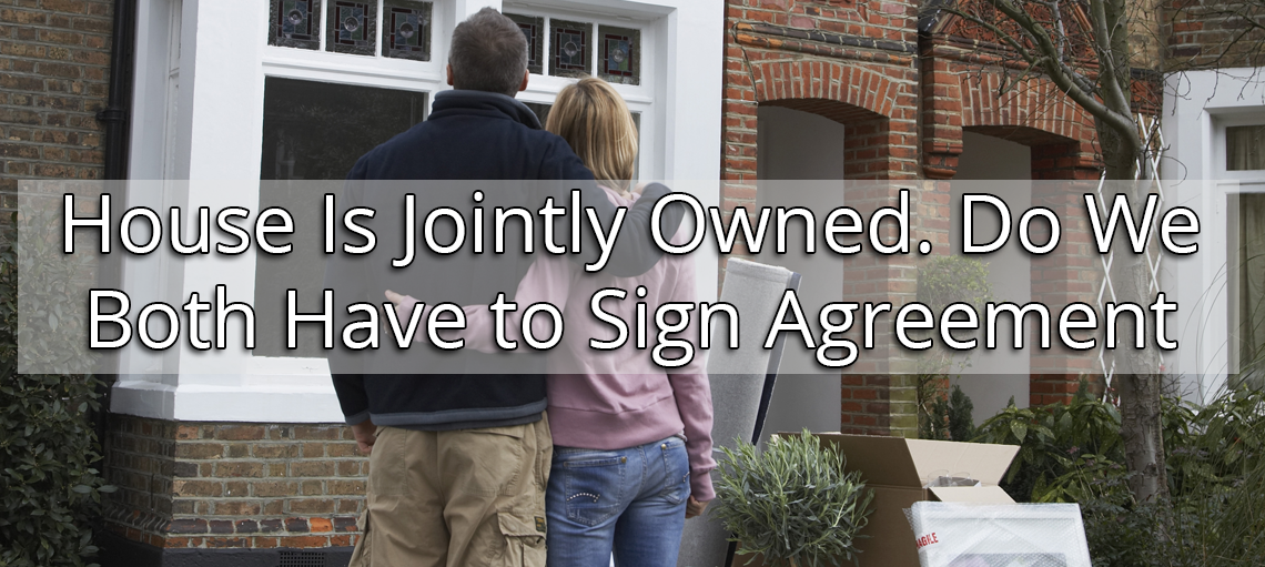 House Is Jointly Owned. Do We Both Have to Sign Agreement?